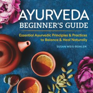 Ayurveda Beginners Guide: Essential Ayurvedic Principles and Practices to Balance and Heal Naturally by Susan Weis-Bohlen