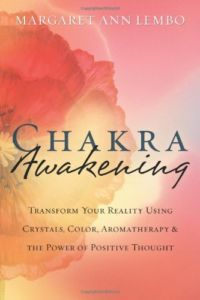 Chakra Awakening: Transform Your Reality Using Crystals, Color, Aromatherapy & the Power of Positive Thought by Margaret Ann Lembo
