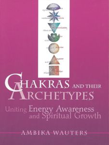 Chakras and Their Archetypes: Uniting Energy Awareness and Spiritual Growth by Ambika Wauters